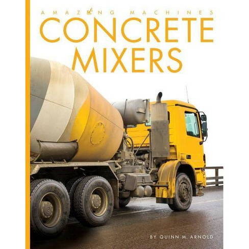 Concrete Mixers - (Amazing Machines) by  Quinn M Arnold (Paperback) - image 1 of 1