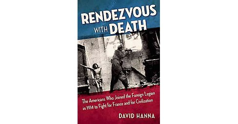 Rendezvous With Death : The Americans Who Joined the Foreign Legion in 1914 to Fight for France and for - image 1 of 1