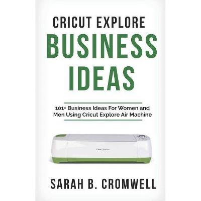 Cricut Explore Business Ideas - by Sarah B Cromwell (Paperback)