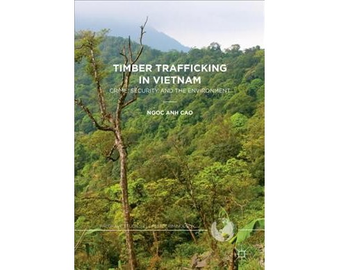Timber Trafficking in Vietnam : Crime, Security and the Environment (Hardcover) (Ngoc Anh Cao) - image 1 of 1
