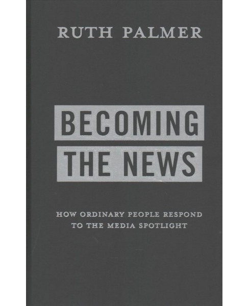 Becoming the News : How Ordinary People Respond to the Media Spotlight -  by Ruth Palmer (Hardcover) - image 1 of 1
