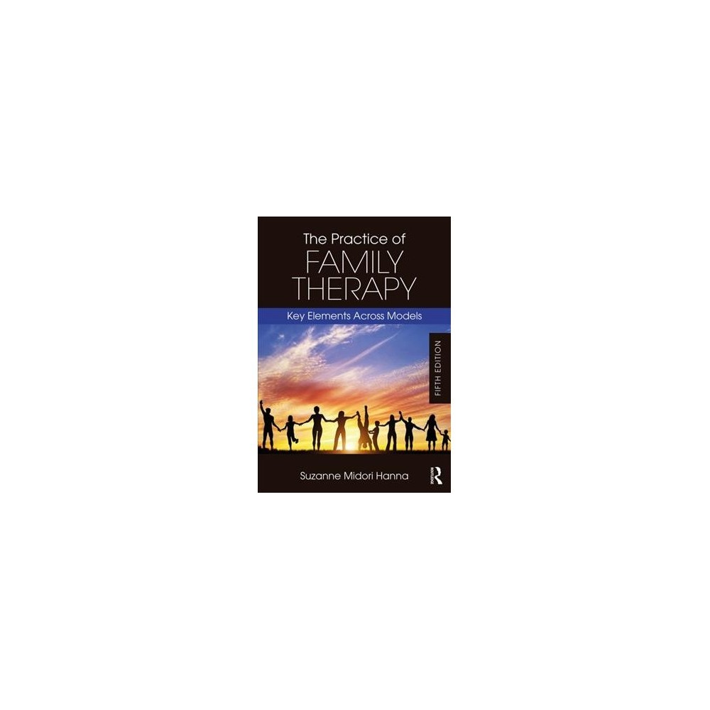 Practice of Family Therapy : Key Elements Across Models - 5 by Suzanne Midori Hanna (Paperback)