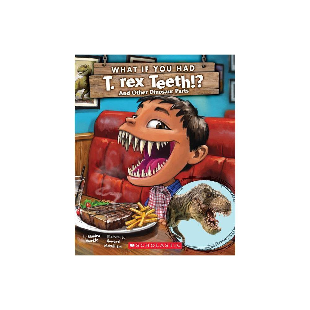 What If You Had T Rex Teeth And Other Dinosaur Parts What If You Had By Sandra Markle Paperback