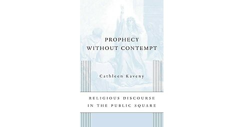 Prophecy Without Contempt : Religious Discourse in the Public Square (Hardcover) (Cathleen Kaveny) - image 1 of 1