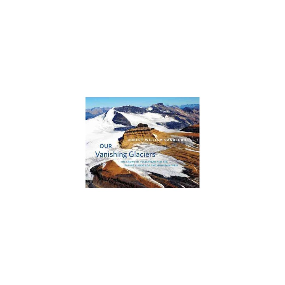 Our Vanishing Glaciers : The Snows of Yesteryear and the Future Climate of the Mountain West (Hardcover)