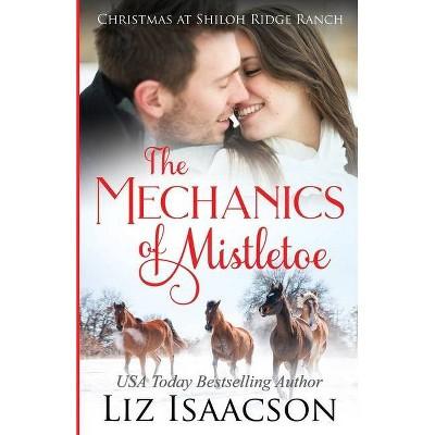 The Mechanics of Mistletoe - (Shiloh Ridge Ranch in Three Rivers Romance) by  Liz Isaacson (Paperback)