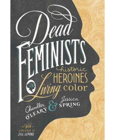 Dead Feminists : Historic Heroines in Living Color (Hardcover) (Chandler O'leary & Jessica Spring) - image 1 of 1