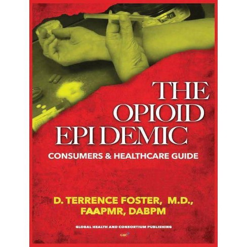 The Opioid Epidemic Consumers & Healthcare Guide - by  MD D Terrence Foster (Hardcover) - image 1 of 1