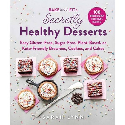Bake to Be Fit's Secretly Healthy Desserts - by Sarah Lynn (Hardcover)