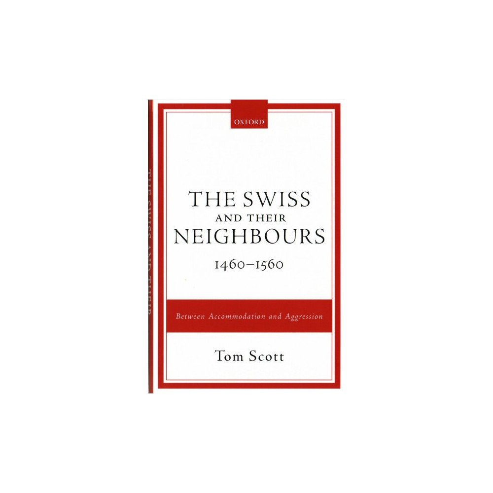 Swiss and Their Neighbours, 1460-1560 : Between Accommodation and Aggression - by Tom Scott (Hardcover)
