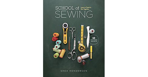 School of Sewing : Learn It, Teach It, Sew Together (Paperback) (Shea Henderson) - image 1 of 1