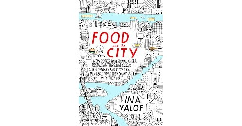 Food and the City : New York's Professional Chefs, Restaurateurs, Line Cooks, Street Vendors, and - image 1 of 1