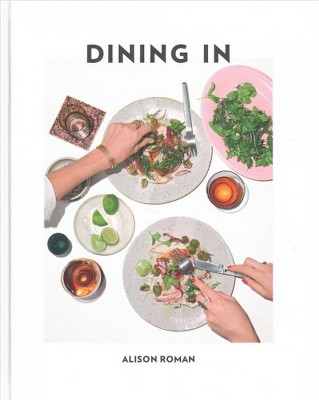 Dining in : Highly Cookable Recipes - by Alison Roman (Hardcover)