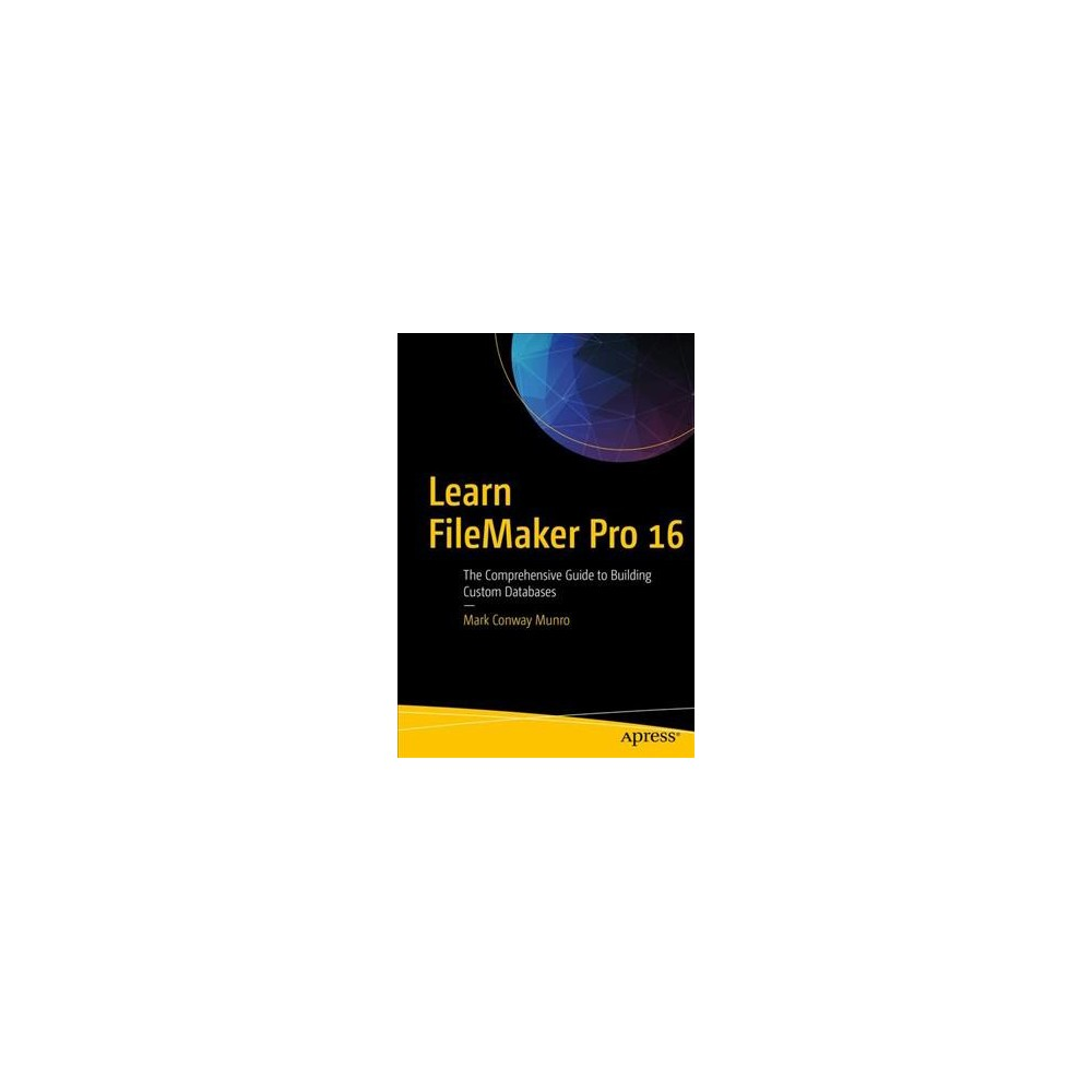 Learn FileMaker Pro 16 : The Comprehensive Guide to Building Custom Databases - (Paperback)