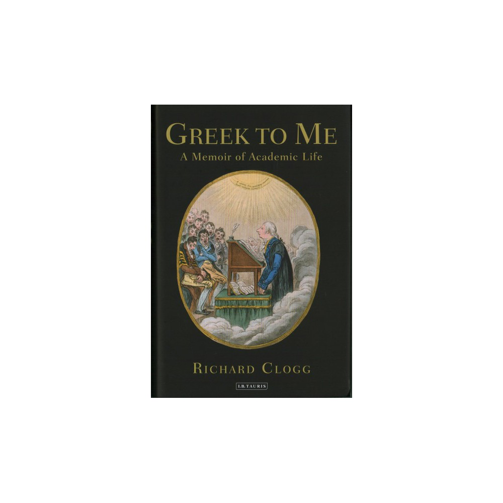 Greek to Me : A Memoir of Academic Life - by Richard Clogg (Hardcover)