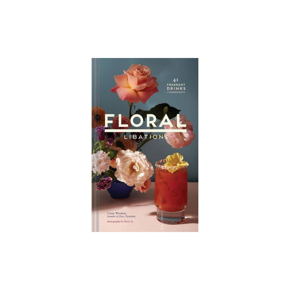 Floral Libations : 41 Fragrant Drinks + Ingredients - by Cassie Winslow (Hardcover)