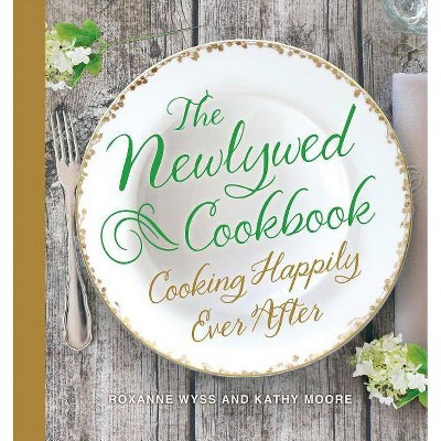 The Newlywed Cookbook - by Roxanne Wyss & Kathy Moore (Hardcover)