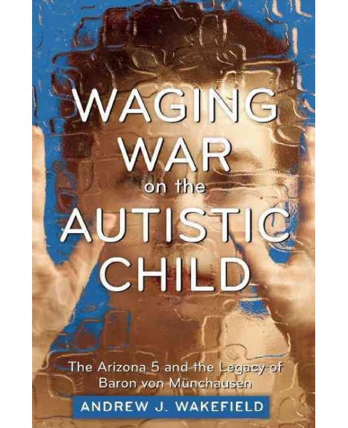 Waging War on the Autistic Child : The Arizona 5 and the Legacy of Baron Von Munchausen (Paperback) - image 1 of 1