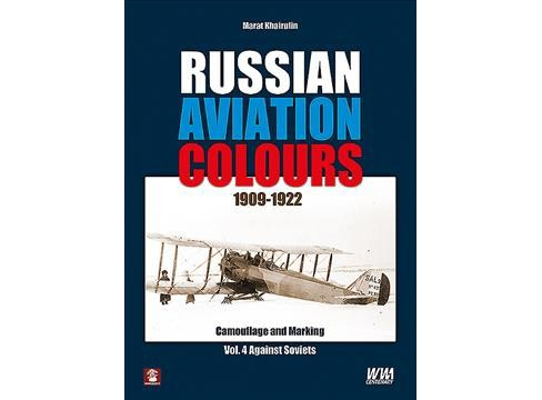 Russian Aviation Colours 1909-1922 : Camouflage and Markings. Against Soviets -   Book 4 (Hardcover) - image 1 of 1