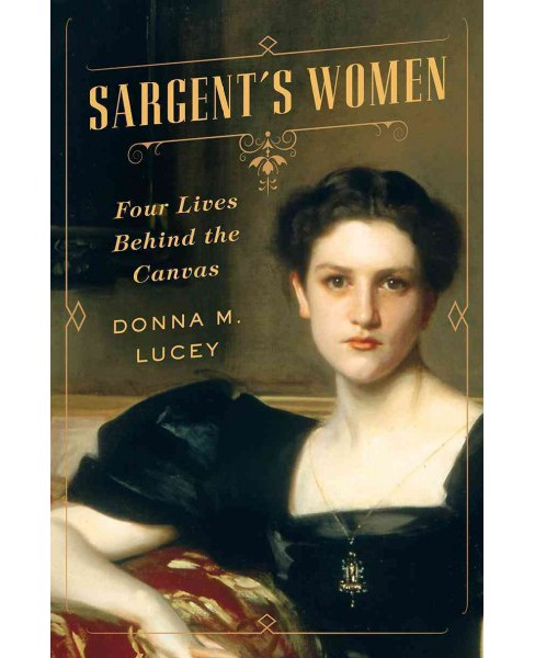 Sargent's Women : Four Lives Behind the Canvas -  by Donna M. Lucey (Hardcover) - image 1 of 1