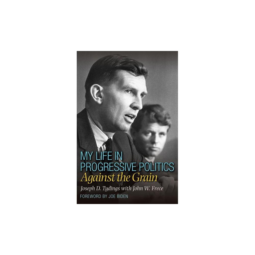 My Life in Progressive Politics : Against the Grain - by Joseph D. Tydings & John W. Frece (Hardcover)