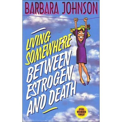 Living Somewhere Between Estrogen and Death - Large Print by  Barbara Johnson (Paperback)