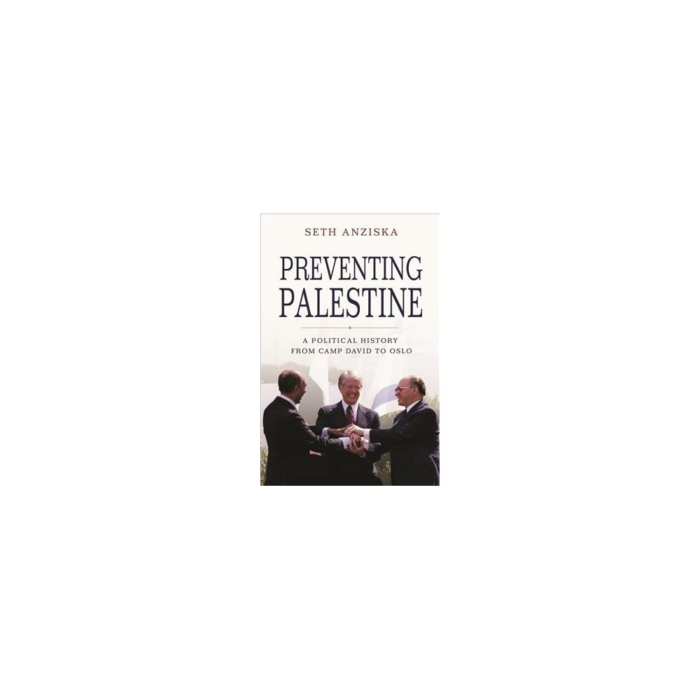 Preventing Palestine : A Political History from Camp David to Oslo - by Seth Anziska (Hardcover)