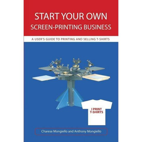 Start Your Own Screen-Printing Business - by  Charese Mongiello & Joan Mongiello (Paperback) - image 1 of 1