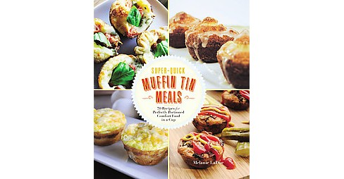 Super-Quick Muffin Tin Meals : 70 Recipes for Perfectly Portioned Comfort Food in a Cup (Paperback) - image 1 of 1