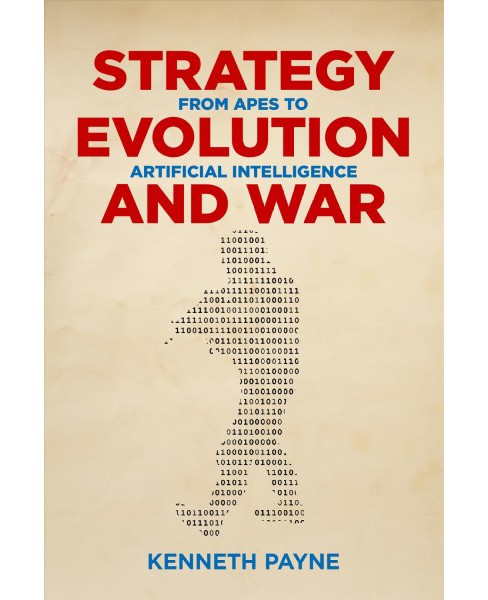 Strategy, Evolution, and War : From Apes to Artificial Intelligence -  by Kenneth Payne (Paperback) - image 1 of 1
