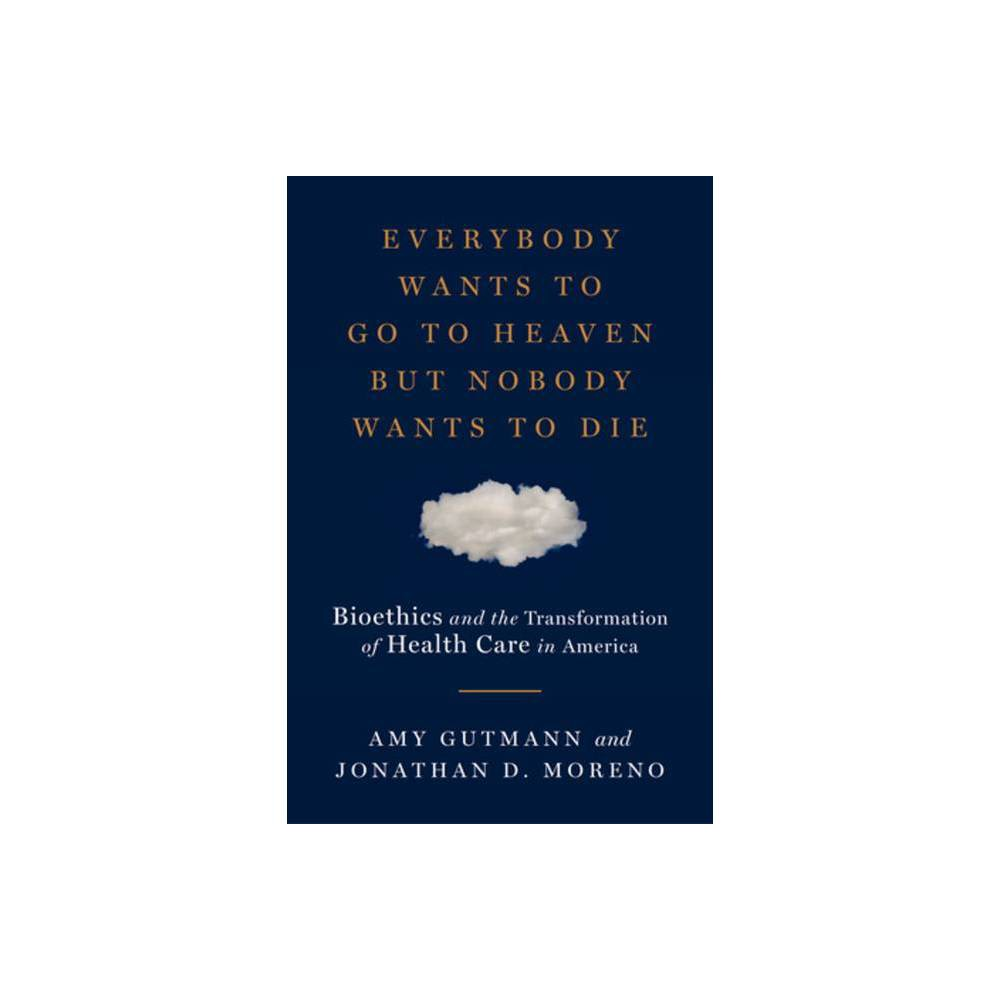 Everybody Wants To Go To Heaven But Nobody Wants To Die By Amy Gutmann Jonathan D Moreno Hardcover