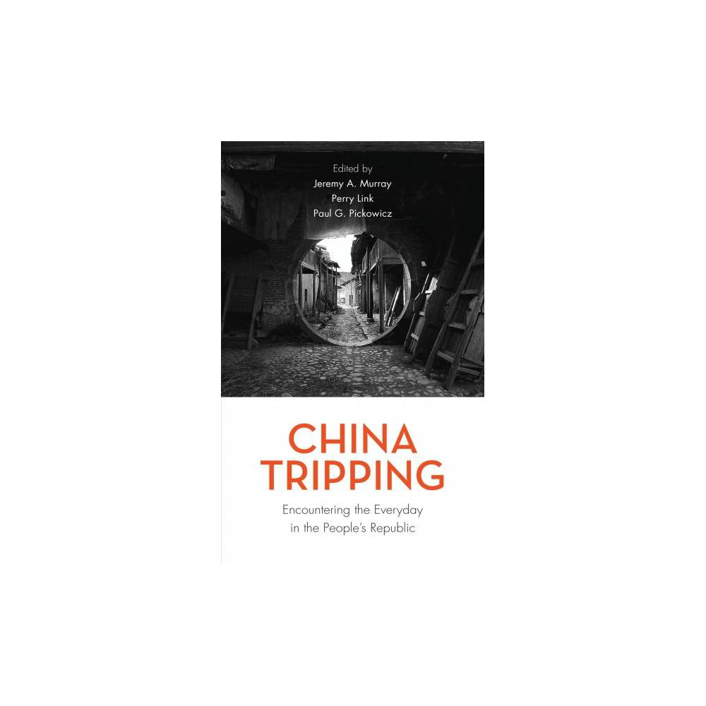 China Tripping : Encountering the Everyday in the People's Republic - (Hardcover)