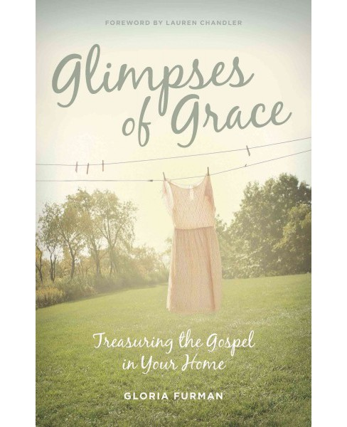 Glimpses of Grace : Treasuring the Gospel in Your Home (Paperback) (Gloria Furman) - image 1 of 1