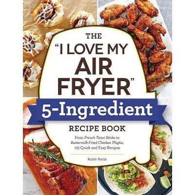 The I Love My Air Fryer 5-Ingredient Recipe Book - by Robin Fields (Paperback)