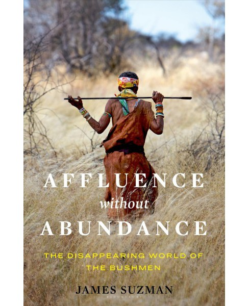 Affluence Without Abundance : The Disappearing World of the Bushmen -  by James Suzman (Hardcover) - image 1 of 1
