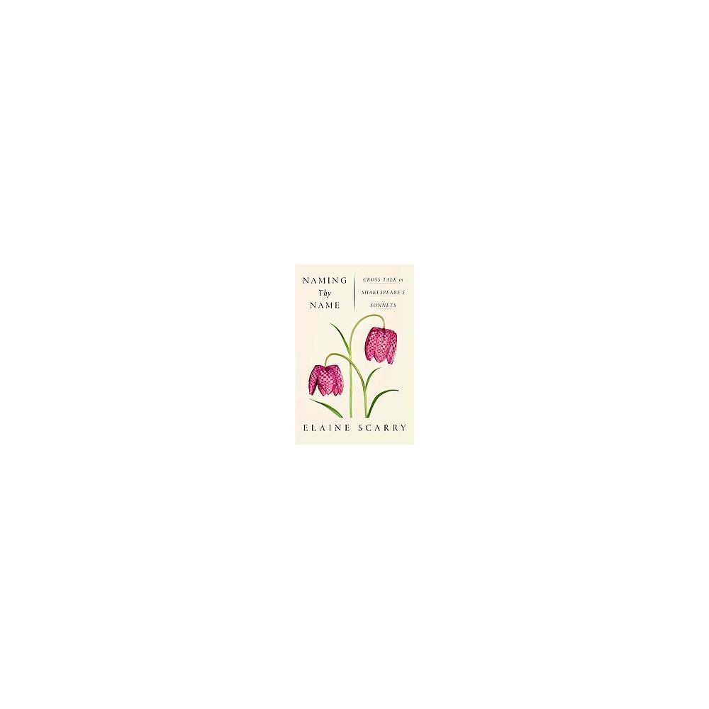 Naming Thy Name : Cross Talk in Shakespeare's Sonnets (Hardcover) (Elaine Scarry)