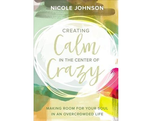 Creating Calm in the Center of Crazy : Making Room for Your Soul in an Overcrowded Life (Hardcover) - image 1 of 1