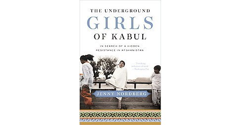 Underground Girls of Kabul : In Search of a Hidden Resistance in Afghanistan (Paperback) (Jenny - image 1 of 1