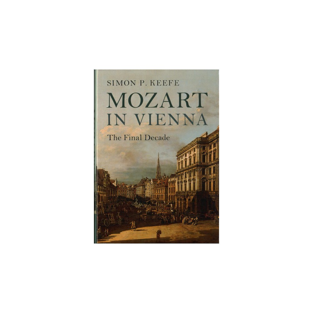 Mozart in Vienna : The Final Decade - by Simon P. Keefe (Hardcover)