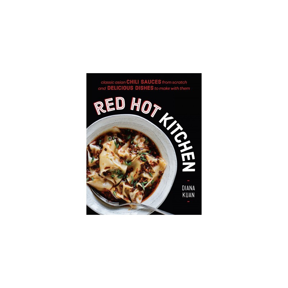 Red Hot Kitchen : Classic Asian Chili Sauces from Scratch and Delicious Dishes to Make With Them
