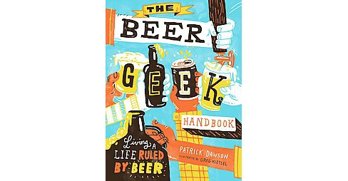 Beer Geek Handbook : Living a Life Ruled by Beer (Paperback) (Patrick Dawson) - image 1 of 1