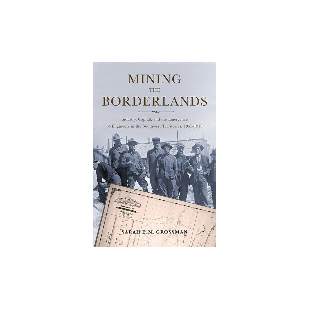 Mining the Borderlands : Industry, Capital, and the Emergence of Engineers in the Southwest Territories,