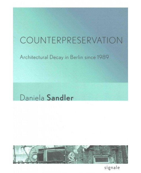 Counterpreservation : Architectural Decay in Berlin Since 1989 (Paperback) (Daniela Sandler) - image 1 of 1