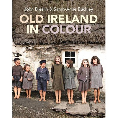 Old Ireland in Colour - by  Sarah-Anne Buckley & John Breslin (Hardcover)