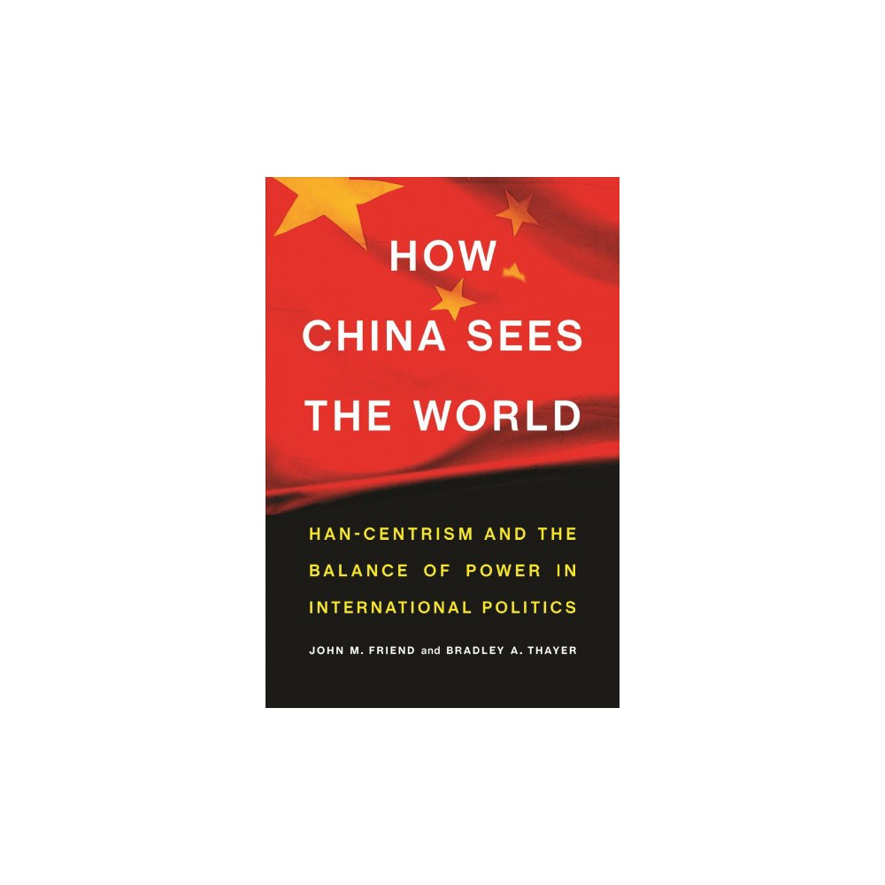 How China Sees the World : Han-centrism and the Balance of Power in International Politics - (Hardcover)