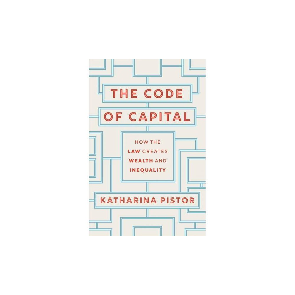 Code of Capital : How the Law Creates Wealth and Inequality - by Katharina Pistor (Hardcover)