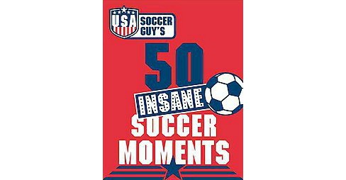 USA Soccer Guy's 50 Insane Soccer Moments (Hardcover) - image 1 of 1