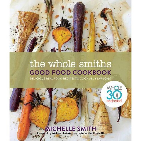 Whole Smiths Good Food Cookbook : Whole30 Endorsed, Delicious Real Food Recipes to Cook All Year Long - by Michelle Smith (Hardcover) - image 1 of 1