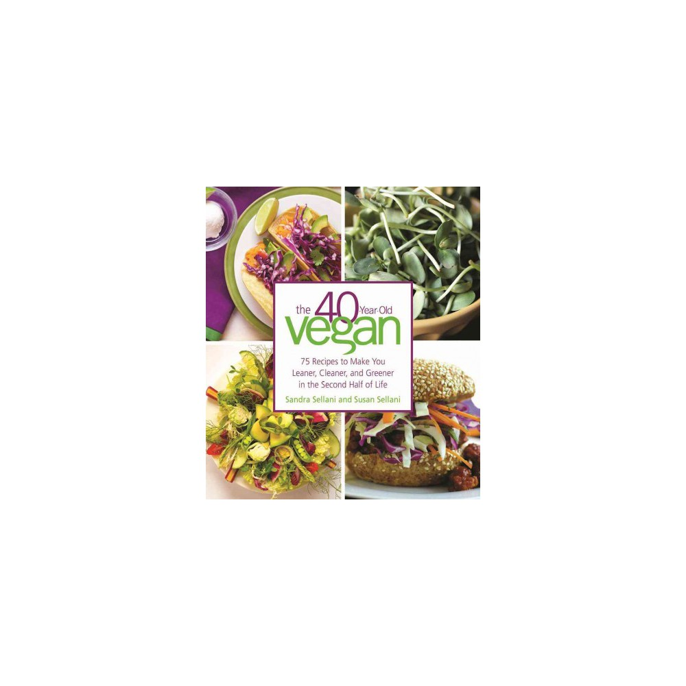 40-Year-Old Vegan : 75 Recipes to Make You Leaner, Cleaner, and Greener in the Second Half of Life