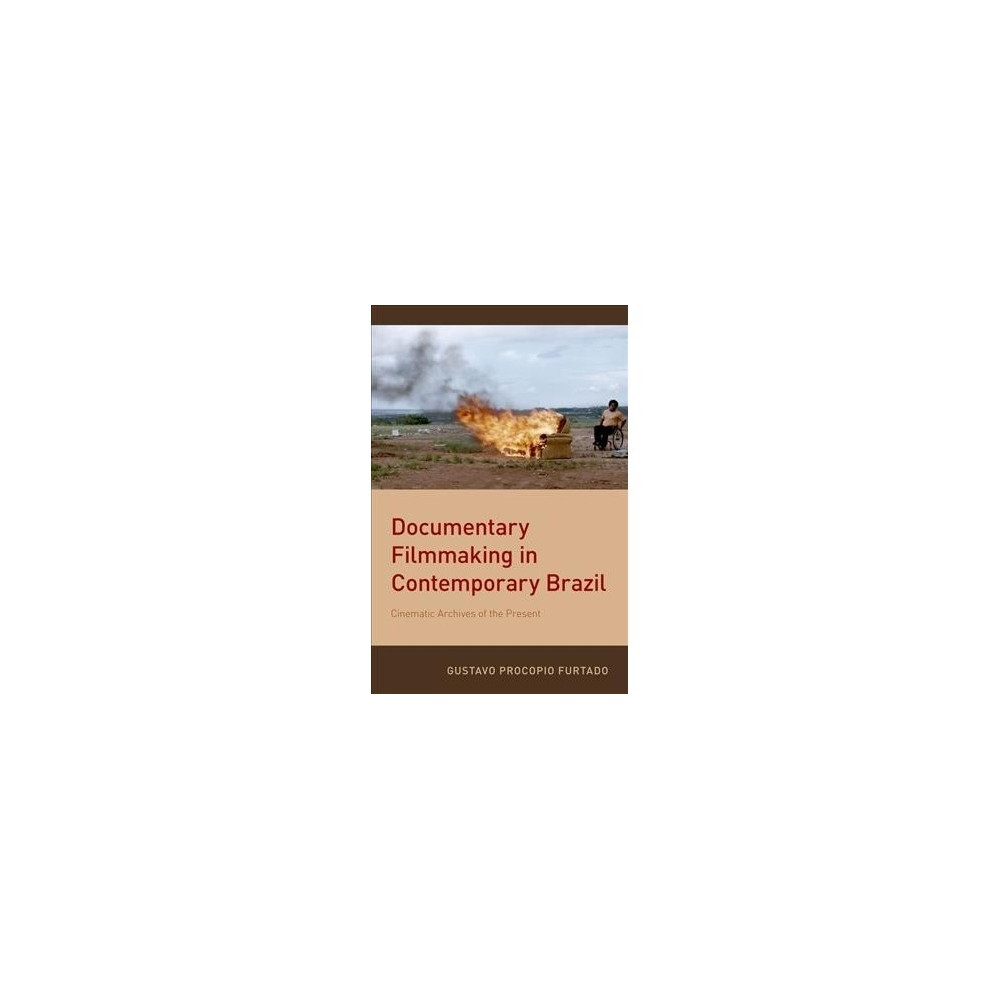 Documentary Filmmaking in Contemporary Brazil : Cinematic Archives of the Present - (Paperback)